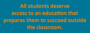 All students deserve access to an education that prepares them to succeed outside the classroom.